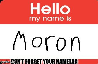 DON'T FORGET YOUR NAMETAG | image tagged in nametag | made w/ Imgflip meme maker