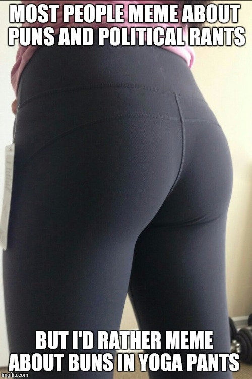 Sorry folks, no politics or CNN bashing.  Just a hot butt in yoga pants :)  | MOST PEOPLE MEME ABOUT PUNS AND POLITICAL RANTS BUT I'D RATHER MEME ABOUT BUNS IN YOGA PANTS | image tagged in yoga pants booty,jbmemegeek,yoga pants week,yoga pants,booty,puns | made w/ Imgflip meme maker