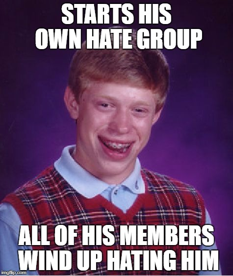 Bad Luck Brian Meme | STARTS HIS OWN HATE GROUP ALL OF HIS MEMBERS WIND UP HATING HIM | image tagged in memes,bad luck brian | made w/ Imgflip meme maker