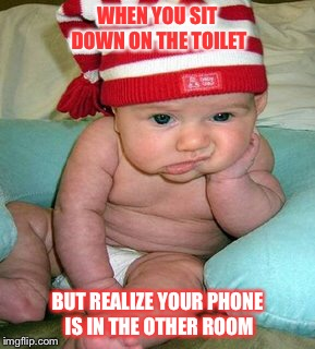 that feeling you get | WHEN YOU SIT DOWN ON THE TOILET BUT REALIZE YOUR PHONE IS IN THE OTHER ROOM | image tagged in bathroom humor,smartphone,sad baby | made w/ Imgflip meme maker