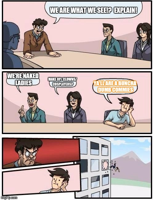 Boardroom Meeting Suggestion Meme | WE ARE WHAT WE SEE!?  EXPLAIN! WE'RE NAKED LADIES MAKE UP/ CLOWNS/ COSPLAYERS? YA'LL ARE A BUNCHA DUMB COMMIES | image tagged in memes,boardroom meeting suggestion | made w/ Imgflip meme maker