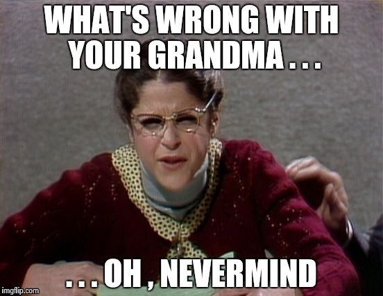 WHAT'S WRONG WITH YOUR GRANDMA . . . . . . OH , NEVERMIND | image tagged in emily litella | made w/ Imgflip meme maker