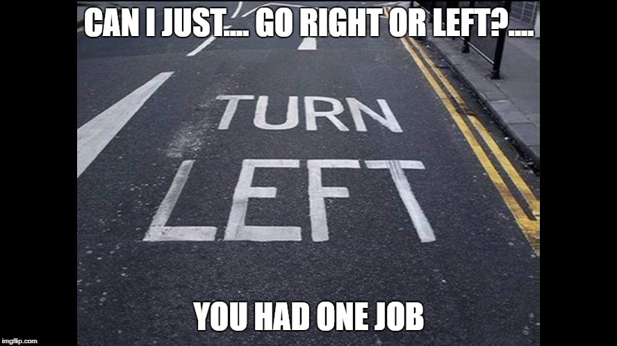 Turn Right | CAN I JUST.... GO RIGHT OR LEFT?.... YOU HAD ONE JOB | image tagged in you had one job | made w/ Imgflip meme maker