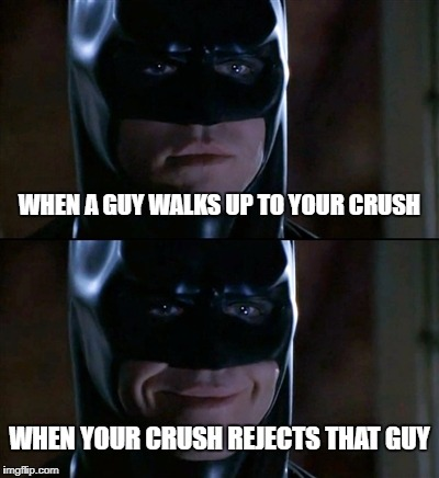 Batman Smiles Meme | WHEN A GUY WALKS UP TO YOUR CRUSH WHEN YOUR CRUSH REJECTS THAT GUY | image tagged in memes,batman smiles | made w/ Imgflip meme maker