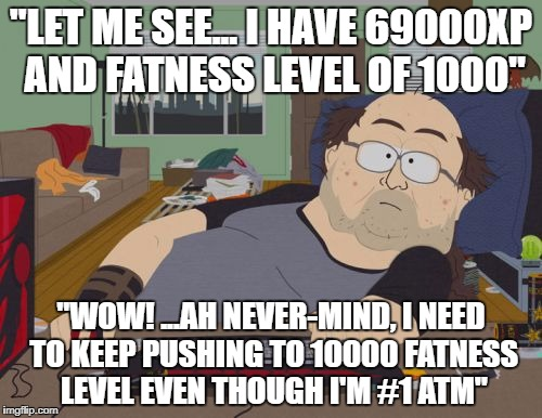 "RPG Fan Meme | ""LET ME SEE... I HAVE 69000XP AND FATNESS LEVEL OF 1000"" ""WOW! ...AH NEVER-MIND, I NEED TO KEEP PUSHING TO 10000 FATNESS LEVEL EVEN THOUGH I 