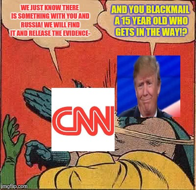 Donald Trump slapping CNN | WE JUST KNOW THERE IS SOMETHING WITH YOU AND RUSSIA! WE WILL FIND IT AND RELEASE THE EVIDENCE- AND YOU BLACKMAIL A 15 YEAR OLD WHO GETS IN T | image tagged in memes,batman slapping robin,funny,politics,cnn fake news | made w/ Imgflip meme maker