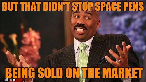 Steve Harvey Meme | BUT THAT DIDN'T STOP SPACE PENS BEING SOLD ON THE MARKET | image tagged in memes,steve harvey | made w/ Imgflip meme maker