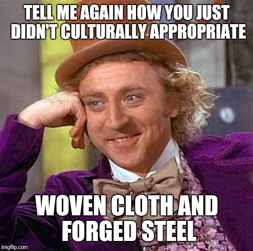 Creepy Condescending Wonka Meme | TELL ME AGAIN HOW YOU JUST DIDN'T CULTURALLY APPROPRIATE WOVEN CLOTH AND FORGED STEEL | image tagged in memes,creepy condescending wonka | made w/ Imgflip meme maker
