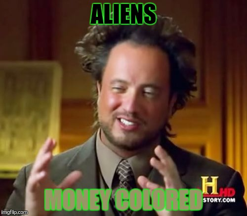 Ancient Aliens Meme | ALIENS MONEY COLORED | image tagged in memes,ancient aliens | made w/ Imgflip meme maker
