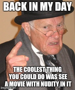 Back In My Day Meme | BACK IN MY DAY THE COOLEST THING YOU COULD DO WAS SEE A MOVIE WITH NUDITY IN IT | image tagged in memes,back in my day | made w/ Imgflip meme maker
