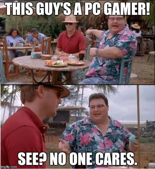 wow! another 5 fps!?!? | THIS GUY'S A PC GAMER! SEE? NO ONE CARES. | image tagged in memes,see nobody cares | made w/ Imgflip meme maker