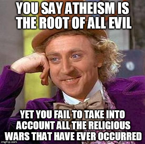 Creepy Condescending Wonka Meme | YOU SAY ATHEISM IS THE ROOT OF ALL EVIL YET YOU FAIL TO TAKE INTO ACCOUNT ALL THE RELIGIOUS WARS THAT HAVE EVER OCCURRED | image tagged in memes,creepy condescending wonka,atheism,atheist,holy wars,religious wars | made w/ Imgflip meme maker