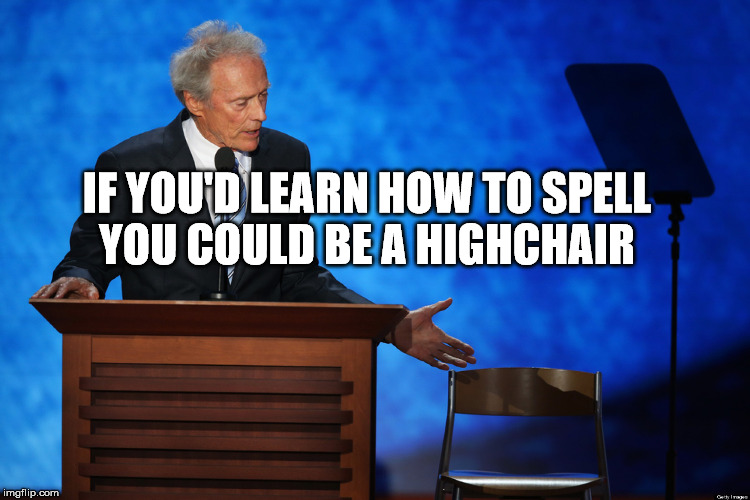 Clint Eastwood Chair Talk | IF YOU'D LEARN HOW TO SPELL YOU COULD BE A HIGHCHAIR | image tagged in meme,funny,memes,clint,eastwood | made w/ Imgflip meme maker