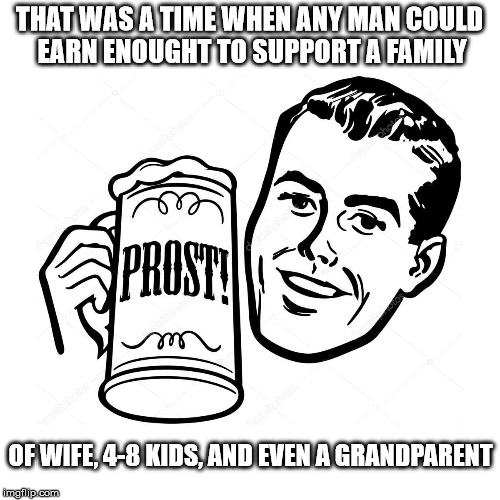 THAT WAS A TIME WHEN ANY MAN COULD EARN ENOUGHT TO SUPPORT A FAMILY OF WIFE, 4-8 KIDS, AND EVEN A GRANDPARENT | made w/ Imgflip meme maker