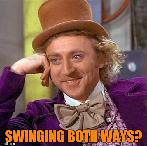 Creepy Condescending Wonka Meme | SWINGING BOTH WAYS? | image tagged in memes,creepy condescending wonka | made w/ Imgflip meme maker