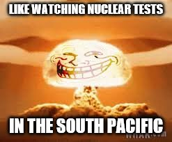 LIKE WATCHING NUCLEAR TESTS IN THE SOUTH PACIFIC | made w/ Imgflip meme maker