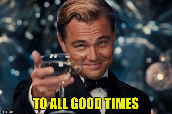 Leonardo Dicaprio Cheers Meme | TO ALL GOOD TIMES | image tagged in memes,leonardo dicaprio cheers | made w/ Imgflip meme maker
