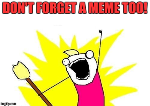 X All The Y Meme | DON'T FORGET A MEME TOO! | image tagged in memes,x all the y | made w/ Imgflip meme maker