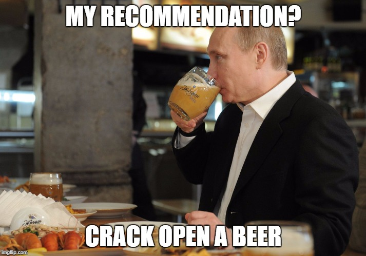 Putin But That's None Of My Business | MY RECOMMENDATION? CRACK OPEN A BEER | image tagged in putin but that's none of my business | made w/ Imgflip meme maker
