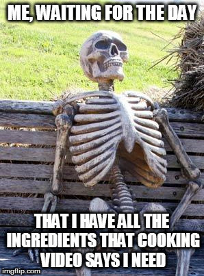 Waiting Skeleton Meme | ME, WAITING FOR THE DAY THAT I HAVE ALL THE INGREDIENTS THAT COOKING VIDEO SAYS I NEED | image tagged in memes,waiting skeleton | made w/ Imgflip meme maker