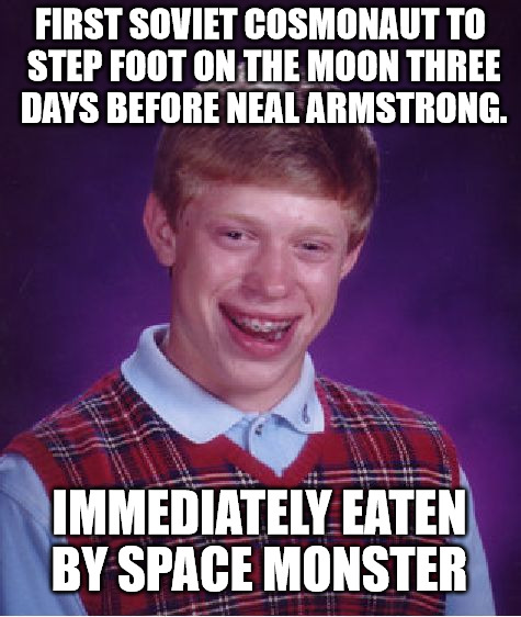 Raydog's Space Pen meme made me think of this. | FIRST SOVIET COSMONAUT TO STEP FOOT ON THE MOON THREE DAYS BEFORE NEAL ARMSTRONG. IMMEDIATELY EATEN BY SPACE MONSTER | image tagged in memes,bad luck brian,cosmonaut,moon landing,beats america | made w/ Imgflip meme maker