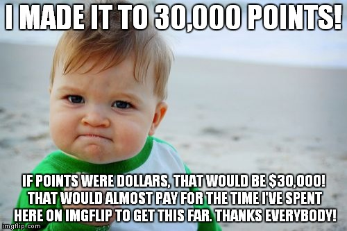 Success Kid Original | I MADE IT TO 30,000 POINTS! IF POINTS WERE DOLLARS, THAT WOULD BE $30,000! THAT WOULD ALMOST PAY FOR THE TIME I'VE SPENT HERE ON IMGFLIP TO  | image tagged in memes,success kid original,imgflip | made w/ Imgflip meme maker