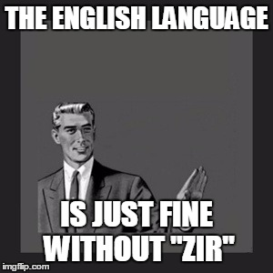 "THE ENGLISH LANGUAGE IS JUST FINE WITHOUT ""ZIR"" 