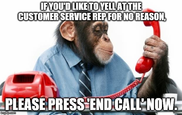 IF YOU'D LIKE TO YELL AT THE CUSTOMER SERVICE REP FOR NO REASON, PLEASE PRESS 'END CALL' NOW. | made w/ Imgflip meme maker