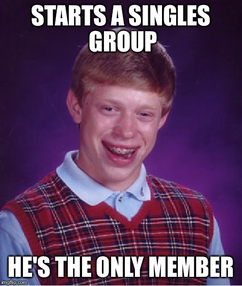 Bad Luck Brian Meme | STARTS A SINGLES GROUP HE'S THE ONLY MEMBER | image tagged in memes,bad luck brian | made w/ Imgflip meme maker
