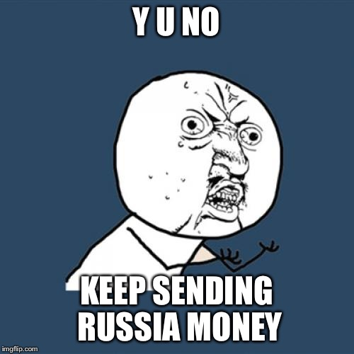 Y U No Meme | Y U NO KEEP SENDING RUSSIA MONEY | image tagged in memes,y u no | made w/ Imgflip meme maker