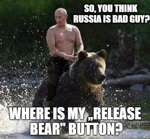 "Putin Thats Cute | SO, YOU THINK RUSSIA IS BAD GUY? WHERE IS MY ,,RELEASE BEAR"" BUTTON? 