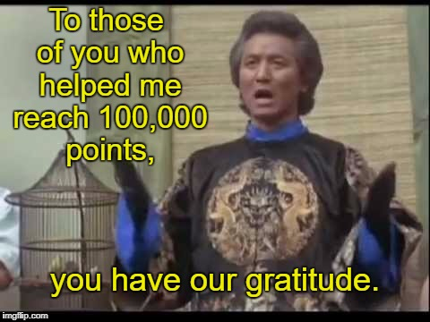 It may not seem like a big deal, but thanks. | To those of you who helped me reach 100,000 points, you have our gratitude. | image tagged in the kentucky fried memes dr klahn,the kentucky fried memes,memes | made w/ Imgflip meme maker