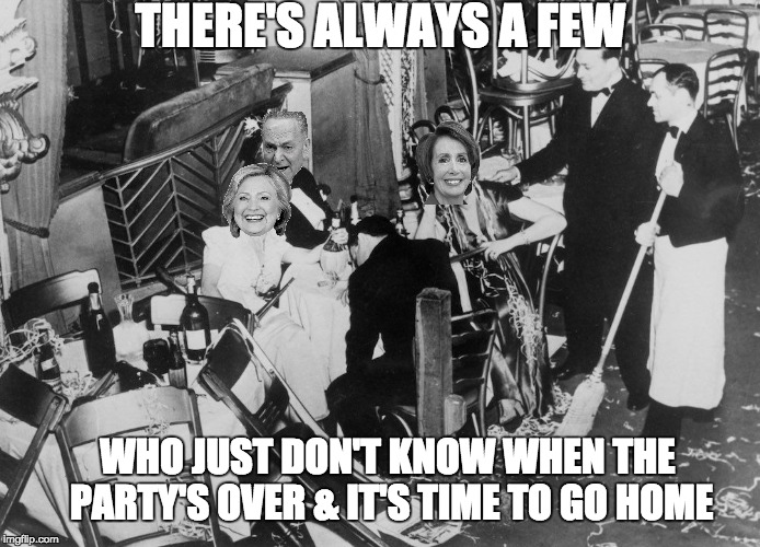 The Democrat Party's Over | THERE'S ALWAYS A FEW WHO JUST DON'T KNOW WHEN THE PARTY'S OVER & IT'S TIME TO GO HOME | image tagged in election 2016 aftermath | made w/ Imgflip meme maker