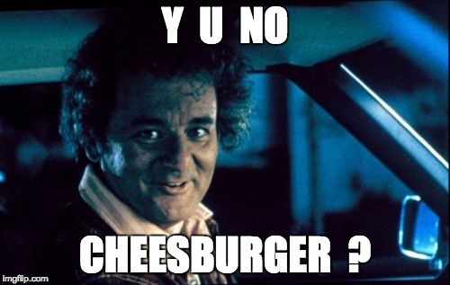 Legal Bill Murray |  Y  U  NO; CHEESBURGER  ? | image tagged in memes,legal bill murray | made w/ Imgflip meme maker