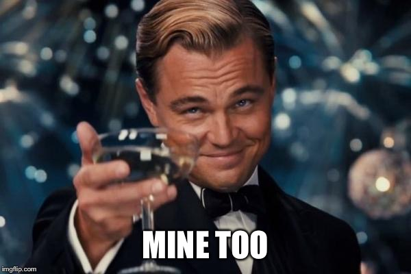 Leonardo Dicaprio Cheers Meme | MINE TOO | image tagged in memes,leonardo dicaprio cheers | made w/ Imgflip meme maker