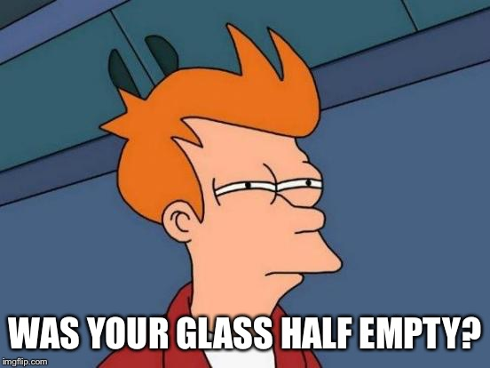Futurama Fry Meme | WAS YOUR GLASS HALF EMPTY? | image tagged in memes,futurama fry | made w/ Imgflip meme maker
