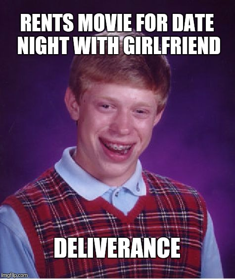 Not exactly the best date night movie unless you're a toothless hillbilly | RENTS MOVIE FOR DATE NIGHT WITH GIRLFRIEND DELIVERANCE | image tagged in memes,bad luck brian,jbmemegeek,deliverance | made w/ Imgflip meme maker
