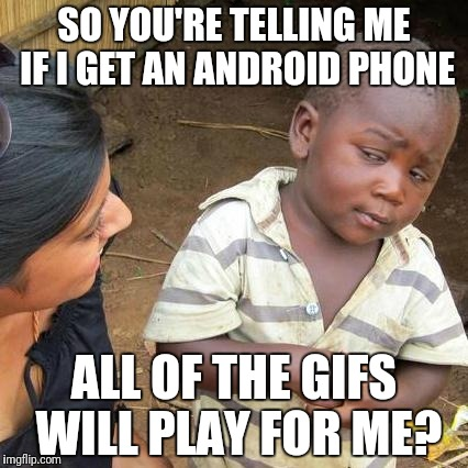 Third World Skeptical Kid Meme | SO YOU'RE TELLING ME IF I GET AN ANDROID PHONE ALL OF THE GIFS WILL PLAY FOR ME? | image tagged in memes,third world skeptical kid | made w/ Imgflip meme maker