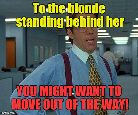 That Would Be Great Meme | To the blonde standing behind her YOU MIGHT WANT TO MOVE OUT OF THE WAY! | image tagged in memes,that would be great | made w/ Imgflip meme maker