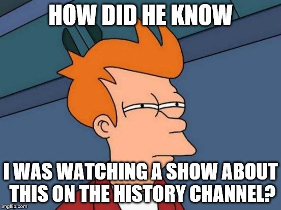 Futurama Fry Meme | HOW DID HE KNOW I WAS WATCHING A SHOW ABOUT THIS ON THE HISTORY CHANNEL? | image tagged in memes,futurama fry | made w/ Imgflip meme maker