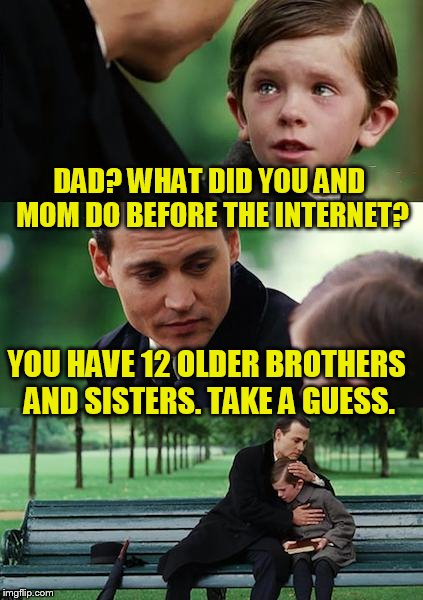Finding Neverland | DAD? WHAT DID YOU AND MOM DO BEFORE THE INTERNET? YOU HAVE 12 OLDER BROTHERS AND SISTERS. TAKE A GUESS. | image tagged in memes,finding neverland | made w/ Imgflip meme maker