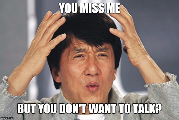 Jackie Chan Confused | YOU MISS ME BUT YOU DON'T WANT TO TALK? | image tagged in jackie chan confused | made w/ Imgflip meme maker