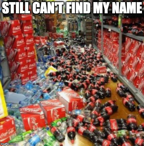 Sorry Jaxson. | STILL CAN'T FIND MY NAME | image tagged in jaxson,iwanttobebacon,iwanttobebaconcom,coke | made w/ Imgflip meme maker