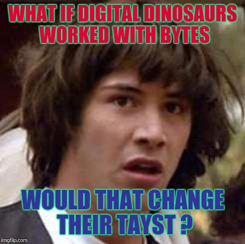 Conspiracy Keanu Meme | WHAT IF DIGITAL DINOSAURS WORKED WITH BYTES WOULD THAT CHANGE THEIR TAYST ? | image tagged in memes,conspiracy keanu | made w/ Imgflip meme maker