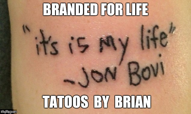 Branded for life  | BRANDED FOR LIFE TATOOS  BY  BRIAN | image tagged in bad luck brian,branded for life,tatoo gone wrong,tatoo | made w/ Imgflip meme maker