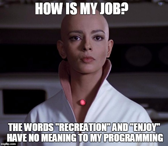 "Employed Ilia | HOW IS MY JOB? THE WORDS ""RECREATION"" AND ""ENJOY"" HAVE NO MEANING TO MY PROGRAMMING 