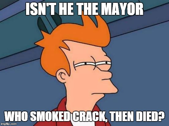 Futurama Fry Meme | ISN'T HE THE MAYOR WHO SMOKED CRACK, THEN DIED? | image tagged in memes,futurama fry | made w/ Imgflip meme maker