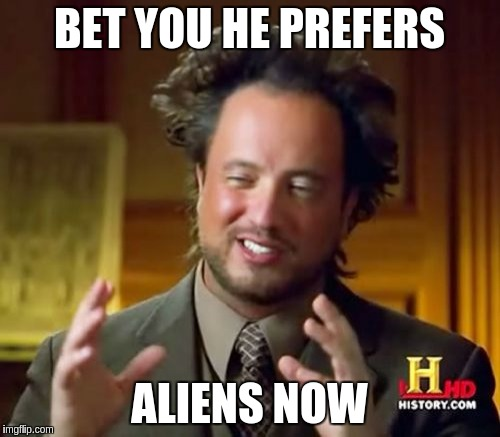 Ancient Aliens Meme | BET YOU HE PREFERS ALIENS NOW | image tagged in memes,ancient aliens | made w/ Imgflip meme maker