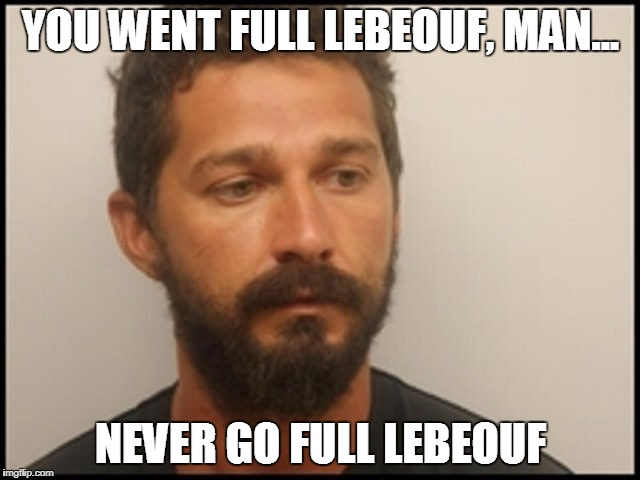 Full LeBeouf | YOU WENT FULL LEBEOUF, MAN... NEVER GO FULL LEBEOUF | image tagged in shia labeouf,memes,full retard,lolcow,shia labeouf just do it,just do it | made w/ Imgflip meme maker
