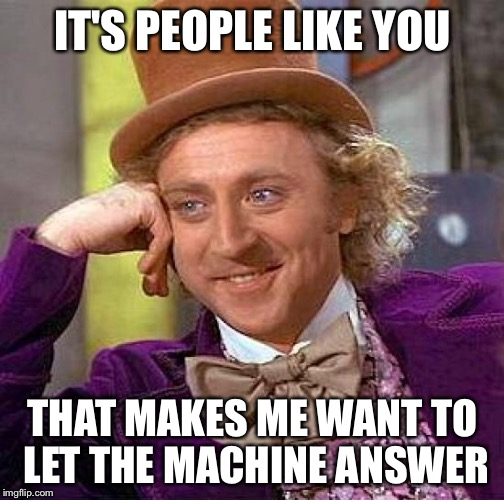 Creepy Condescending Wonka Meme | IT'S PEOPLE LIKE YOU THAT MAKES ME WANT TO LET THE MACHINE ANSWER | image tagged in memes,creepy condescending wonka | made w/ Imgflip meme maker